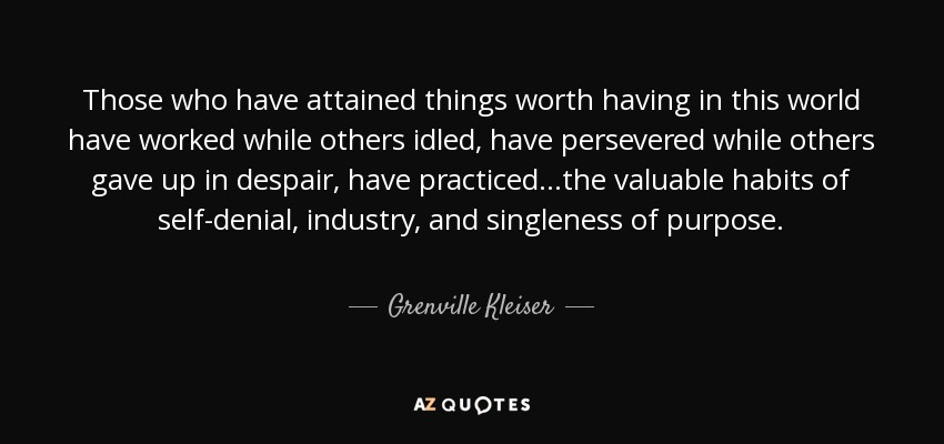 Those who have attained things worth having in this world have worked while others idled, have persevered while others gave up in despair, have practiced ...the valuable habits of self-denial, industry, and singleness of purpose. - Grenville Kleiser
