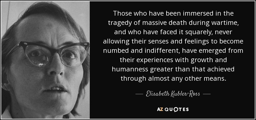 Those who have been immersed in the tragedy of massive death during wartime, and who have faced it squarely, never allowing their senses and feelings to become numbed and indifferent, have emerged from their experiences with growth and humanness greater than that achieved through almost any other means. - Elisabeth Kubler-Ross