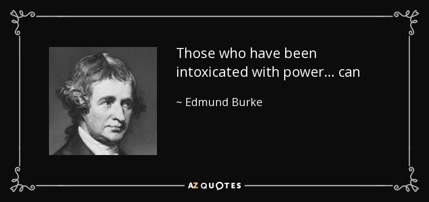 Those who have been intoxicated with power... can never willingly abandon it. - Edmund Burke