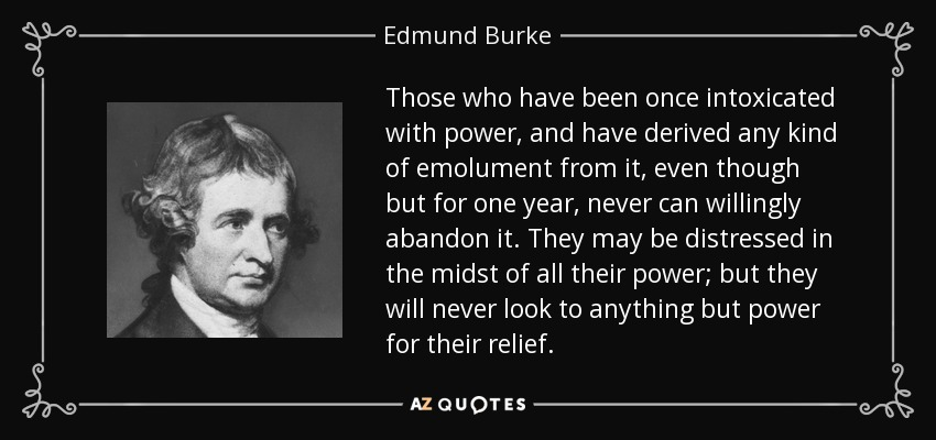 Those who have been once intoxicated with power, and have derived any kind of emolument from it, even though but for one year, never can willingly abandon it. They may be distressed in the midst of all their power; but they will never look to anything but power for their relief. - Edmund Burke