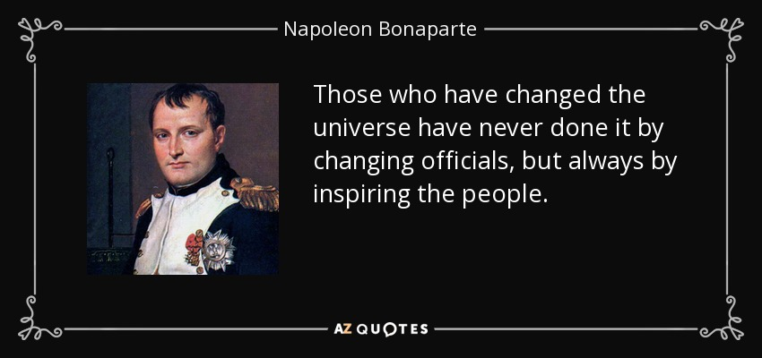 Those who have changed the universe have never done it by changing officials, but always by inspiring the people. - Napoleon Bonaparte