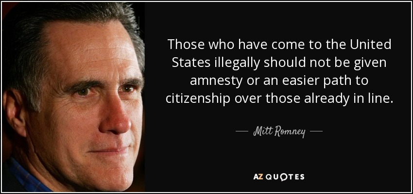 Those who have come to the United States illegally should not be given amnesty or an easier path to citizenship over those already in line. - Mitt Romney
