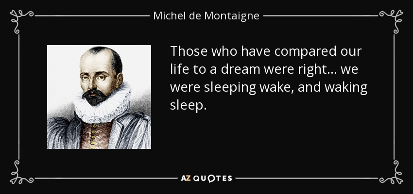 Those who have compared our life to a dream were right... we were sleeping wake, and waking sleep. - Michel de Montaigne