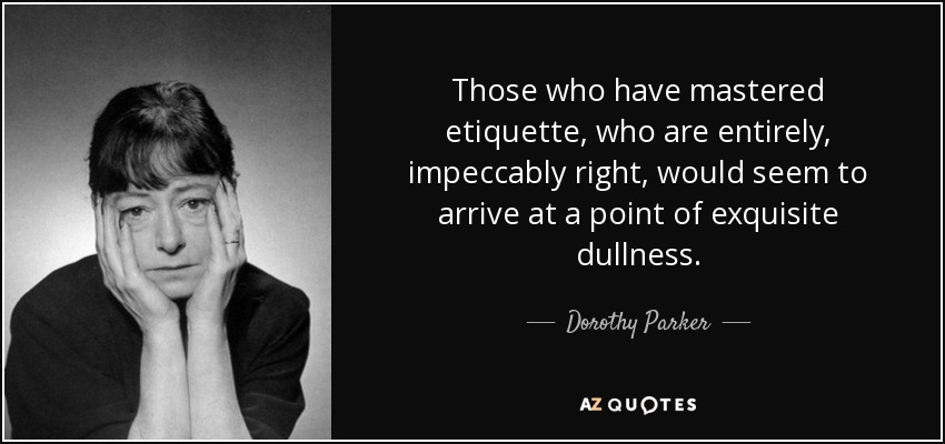 Those who have mastered etiquette, who are entirely, impeccably right, would seem to arrive at a point of exquisite dullness. - Dorothy Parker