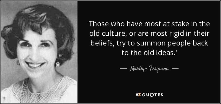 Those who have most at stake in the old culture, or are most rigid in their beliefs, try to summon people back to the old ideas.' - Marilyn Ferguson