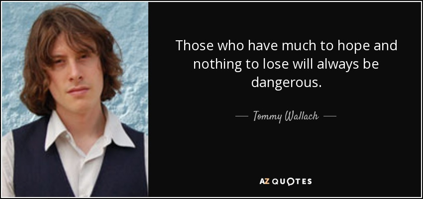 Those who have much to hope and nothing to lose will always be dangerous. - Tommy Wallach