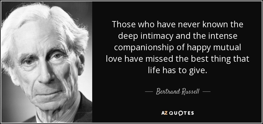 Those who have never known the deep intimacy and the intense companionship of happy mutual love have missed the best thing that life has to give. - Bertrand Russell