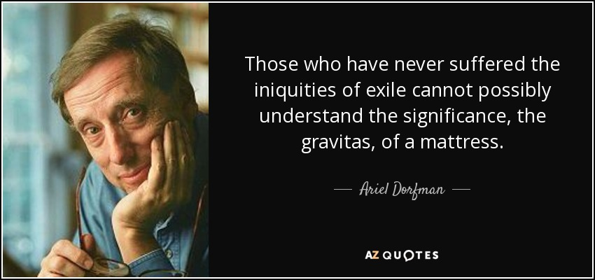 Those who have never suffered the iniquities of exile cannot possibly understand the significance, the gravitas, of a mattress. - Ariel Dorfman