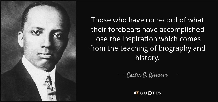 Those who have no record of what their forebears have accomplished lose the inspiration which comes from the teaching of biography and history. - Carter G. Woodson