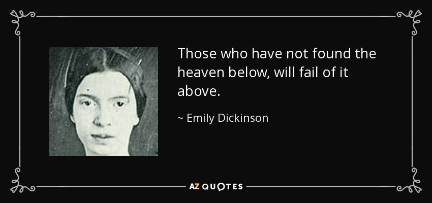 Those who have not found the heaven below, will fail of it above. - Emily Dickinson