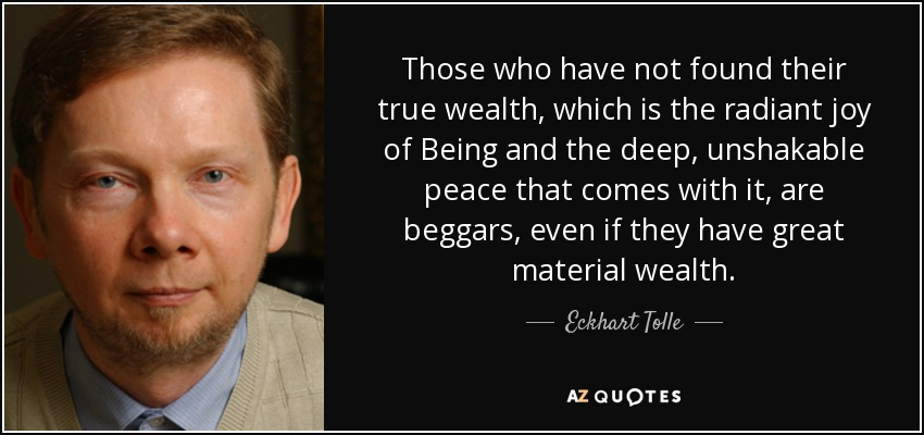 Those who have not found their true wealth, which is the radiant joy of Being and the deep, unshakable peace that comes with it, are beggars, even if they have great material wealth. - Eckhart Tolle