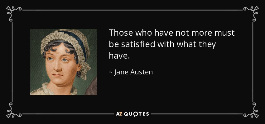 Those who have not more must be satisfied with what they have. - Jane Austen
