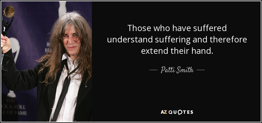 Those who have suffered understand suffering and therefore extend their hand. - Patti Smith