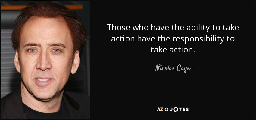 Those who have the ability to take action have the responsibility to take action. - Nicolas Cage
