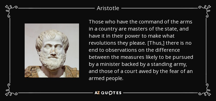 Those who have the command of the arms in a country are masters of the state, and have it in their power to make what revolutions they please. [Thus,] there is no end to observations on the difference between the measures likely to be pursued by a minister backed by a standing army, and those of a court awed by the fear of an armed people. - Aristotle