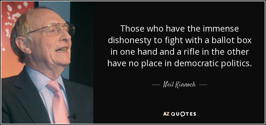 Those who have the immense dishonesty to fight with a ballot box in one hand and a rifle in the other have no place in democratic politics. - Neil Kinnock