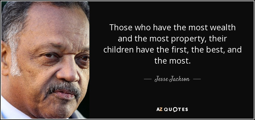 Those who have the most wealth and the most property, their children have the first, the best, and the most. - Jesse Jackson