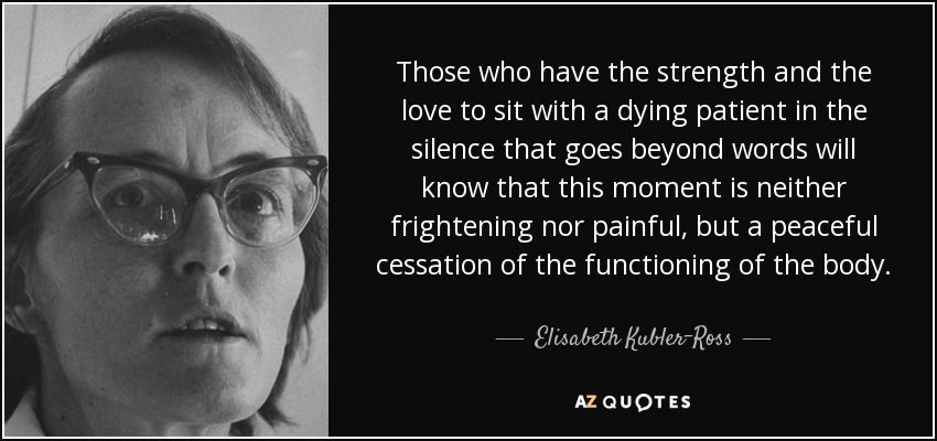 Those who have the strength and the love to sit with a dying patient in the silence that goes beyond words will know that this moment is neither frightening nor painful, but a peaceful cessation of the functioning of the body. - Elisabeth Kubler-Ross