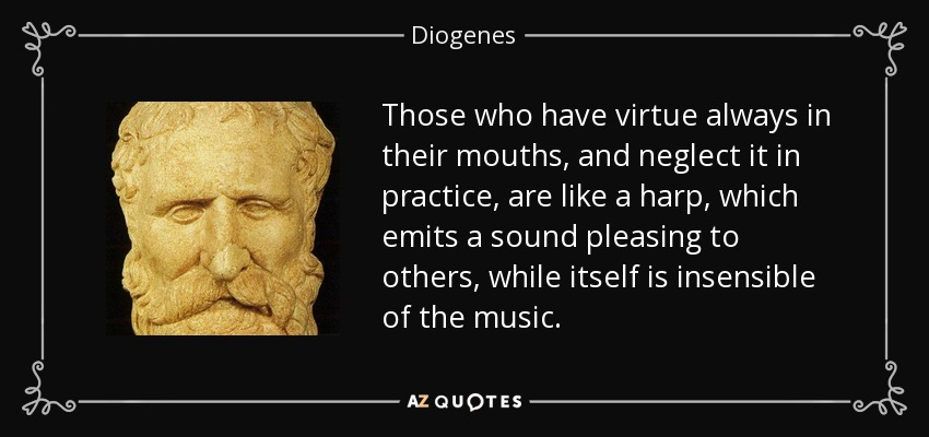 Those who have virtue always in their mouths, and neglect it in practice, are like a harp, which emits a sound pleasing to others, while itself is insensible of the music. - Diogenes