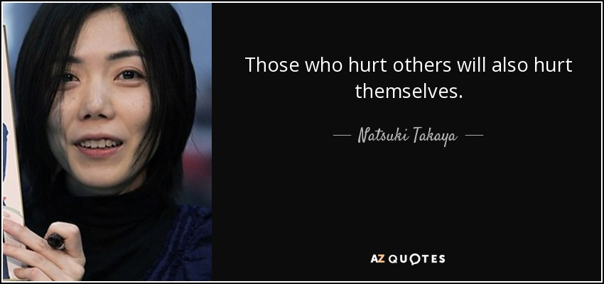 Those who hurt others will also hurt themselves. - Natsuki Takaya