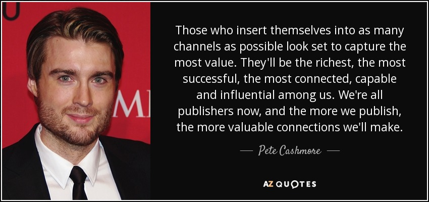 Those who insert themselves into as many channels as possible look set to capture the most value. They'll be the richest, the most successful, the most connected, capable and influential among us. We're all publishers now, and the more we publish, the more valuable connections we'll make. - Pete Cashmore