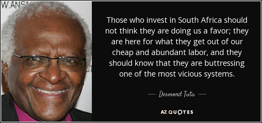 Those who invest in South Africa should not think they are doing us a favor; they are here for what they get out of our cheap and abundant labor, and they should know that they are buttressing one of the most vicious systems. - Desmond Tutu