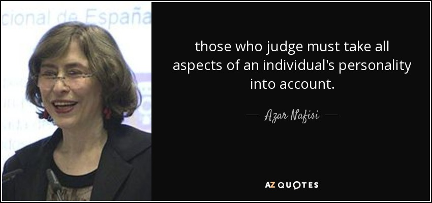 those who judge must take all aspects of an individual's personality into account. - Azar Nafisi