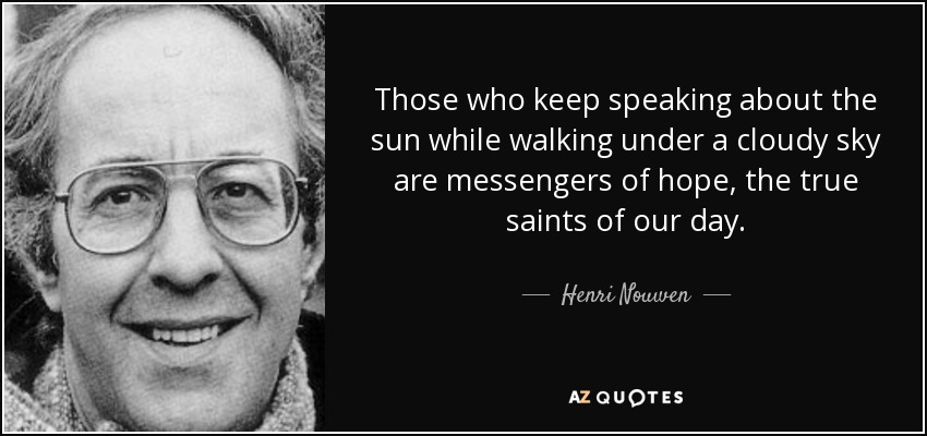 Those who keep speaking about the sun while walking under a cloudy sky are messengers of hope, the true saints of our day. - Henri Nouwen