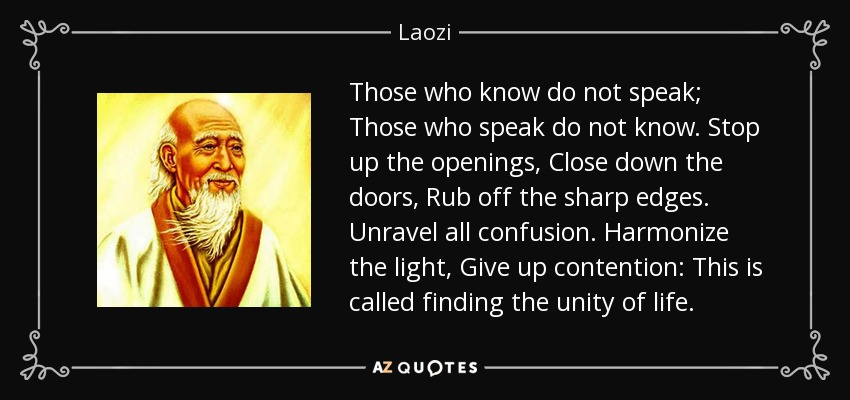 Those who know do not speak; Those who speak do not know. Stop up the openings, Close down the doors, Rub off the sharp edges. Unravel all confusion. Harmonize the light, Give up contention: This is called finding the unity of life. - Laozi