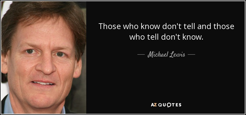 Those who know don't tell and those who tell don't know. - Michael Lewis
