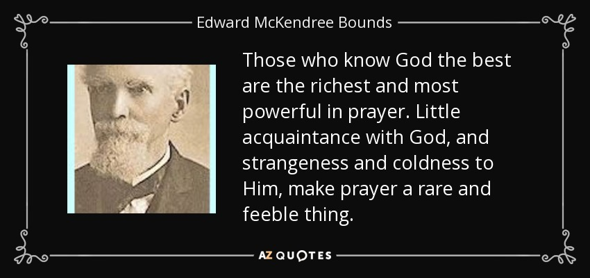 Those who know God the best are the richest and most powerful in prayer. Little acquaintance with God, and strangeness and coldness to Him, make prayer a rare and feeble thing. - Edward McKendree Bounds
