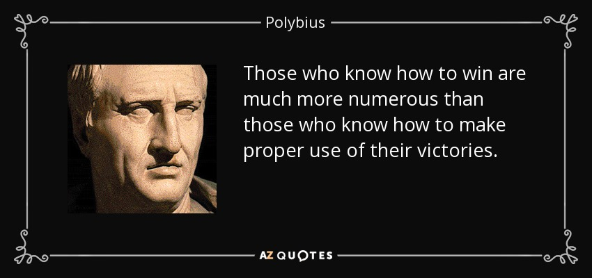 Those who know how to win are much more numerous than those who know how to make proper use of their victories. - Polybius