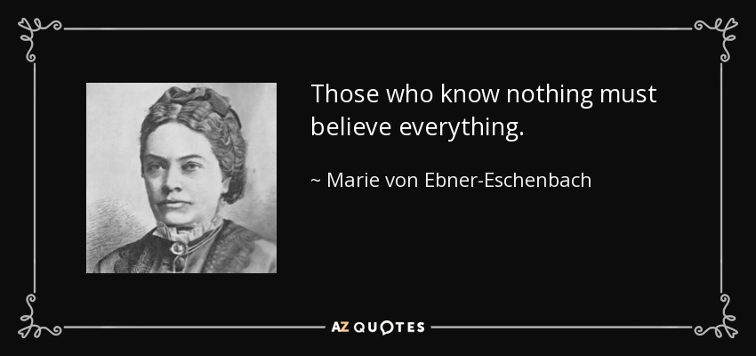 Those who know nothing must believe everything. - Marie von Ebner-Eschenbach