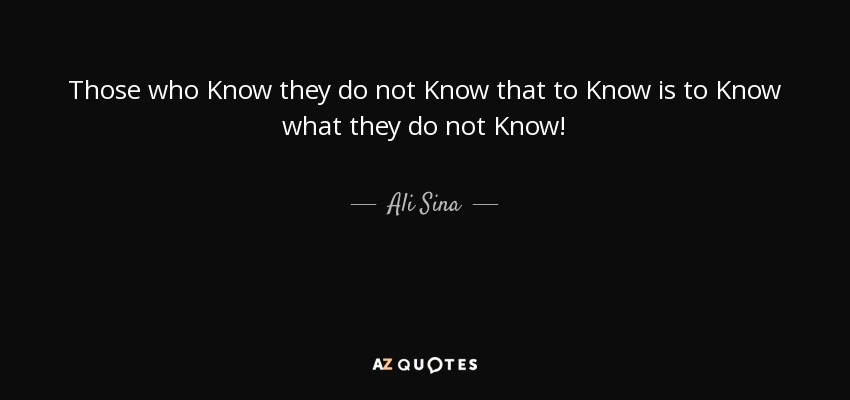 Those who Know they do not Know that to Know is to Know what they do not Know! - Ali Sina