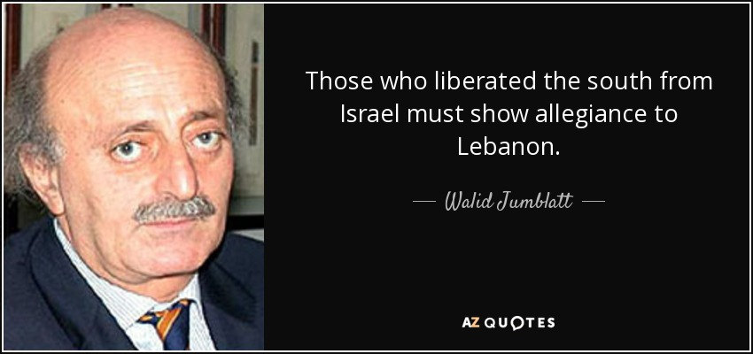 Those who liberated the south from Israel must show allegiance to Lebanon. - Walid Jumblatt