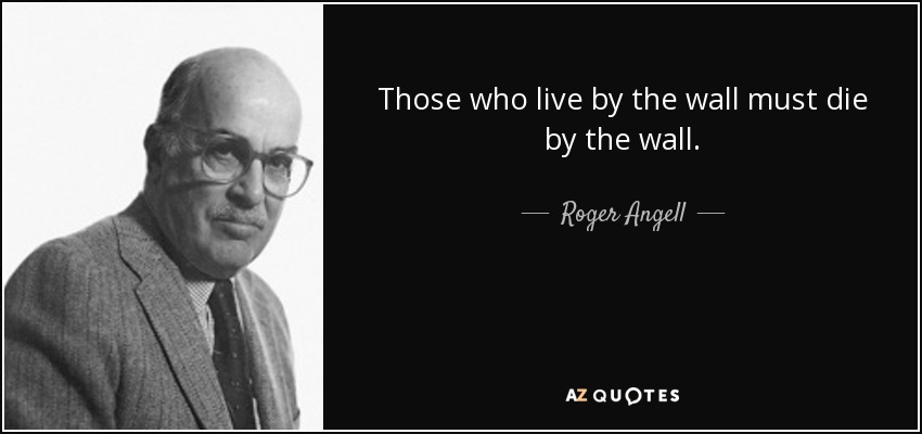 Those who live by the wall must die by the wall. - Roger Angell