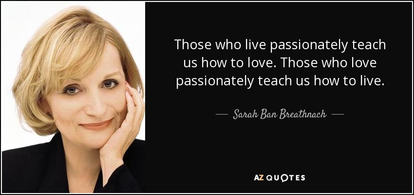 Those who live passionately teach us how to love. Those who love passionately teach us how to live. - Sarah Ban Breathnach