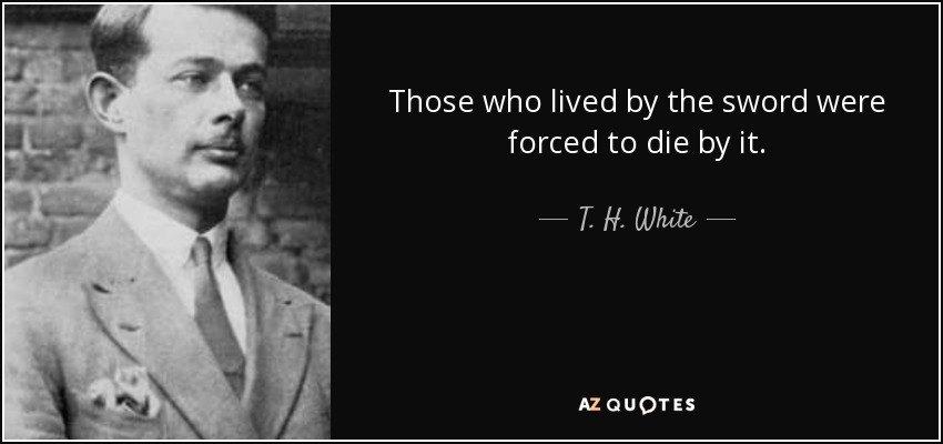 Those who lived by the sword were forced to die by it. - T. H. White