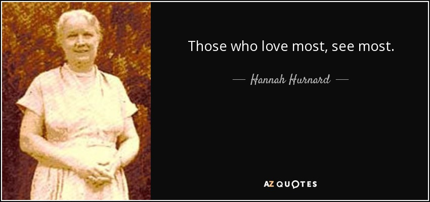 Those who love most, see most. - Hannah Hurnard