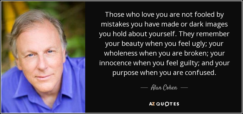 Alan Cohen Quote Those Who Love You Are Not Fooled By Mistakes You