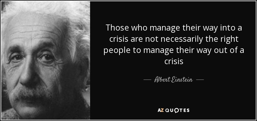 Those who manage their way into a crisis are not necessarily the right people to manage their way out of a crisis - Albert Einstein