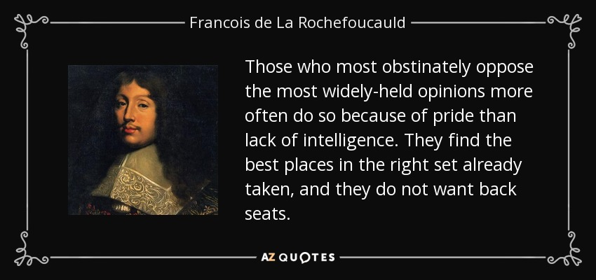 Those who most obstinately oppose the most widely-held opinions more often do so because of pride than lack of intelligence. They find the best places in the right set already taken, and they do not want back seats. - Francois de La Rochefoucauld