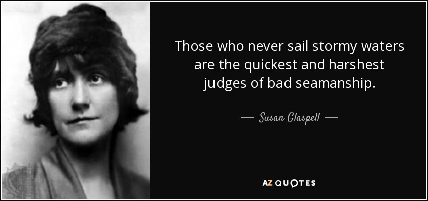 Those who never sail stormy waters are the quickest and harshest judges of bad seamanship. - Susan Glaspell