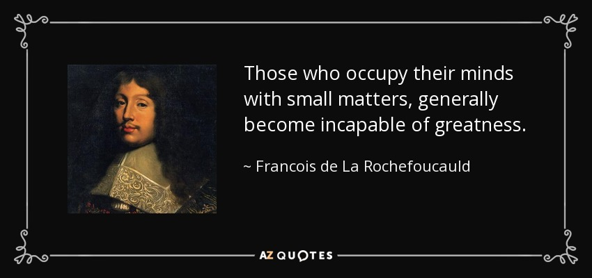 Those who occupy their minds with small matters, generally become incapable of greatness. - Francois de La Rochefoucauld