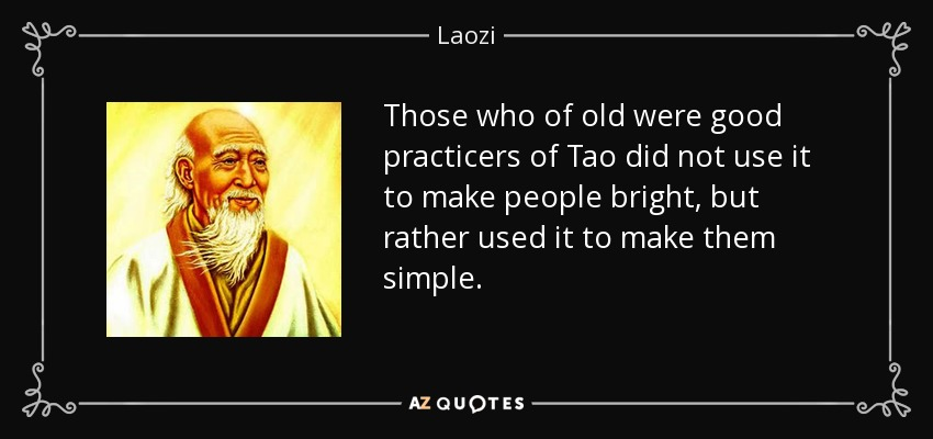 Those who of old were good practicers of Tao did not use it to make people bright, but rather used it to make them simple. - Laozi