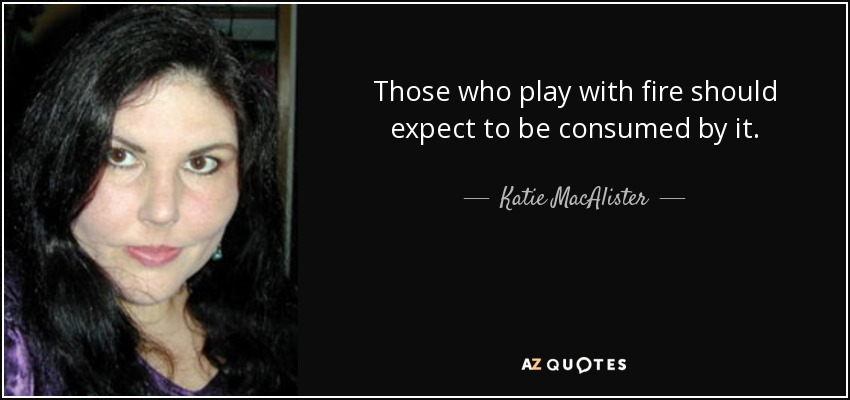 Katie Macalister Quote Those Who Play With Fire Should Expect To Be