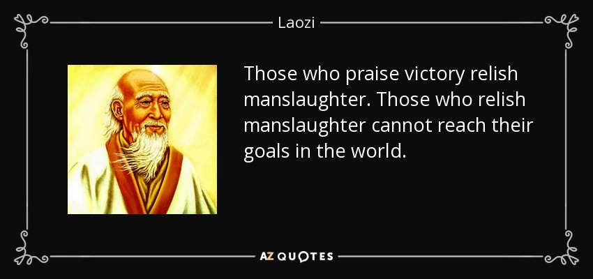 Those who praise victory relish manslaughter. Those who relish manslaughter cannot reach their goals in the world. - Laozi