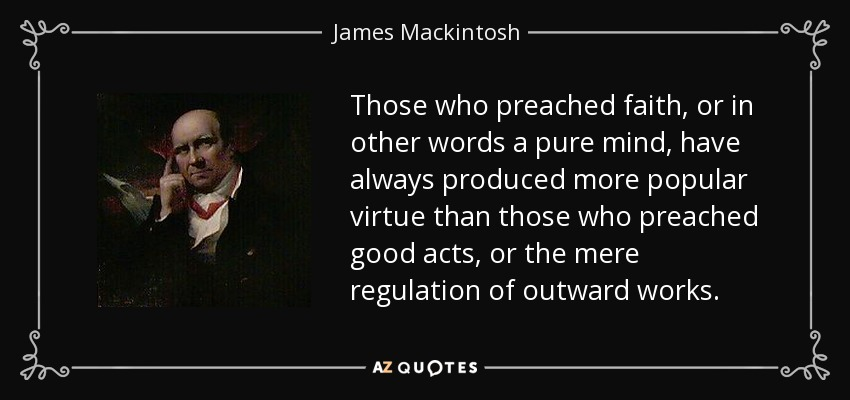 Those who preached faith, or in other words a pure mind, have always produced more popular virtue than those who preached good acts, or the mere regulation of outward works. - James Mackintosh