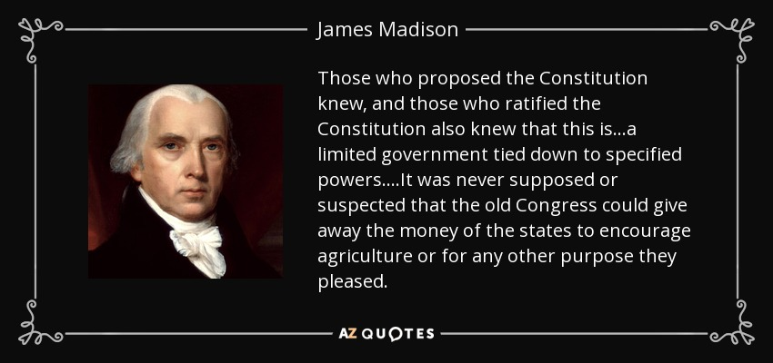 Those who proposed the Constitution knew, and those who ratified the Constitution also knew that this is...a limited government tied down to specified powers....It was never supposed or suspected that the old Congress could give away the money of the states to encourage agriculture or for any other purpose they pleased. - James Madison