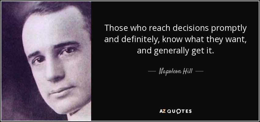 Those who reach decisions promptly and definitely, know what they want, and generally get it. - Napoleon Hill